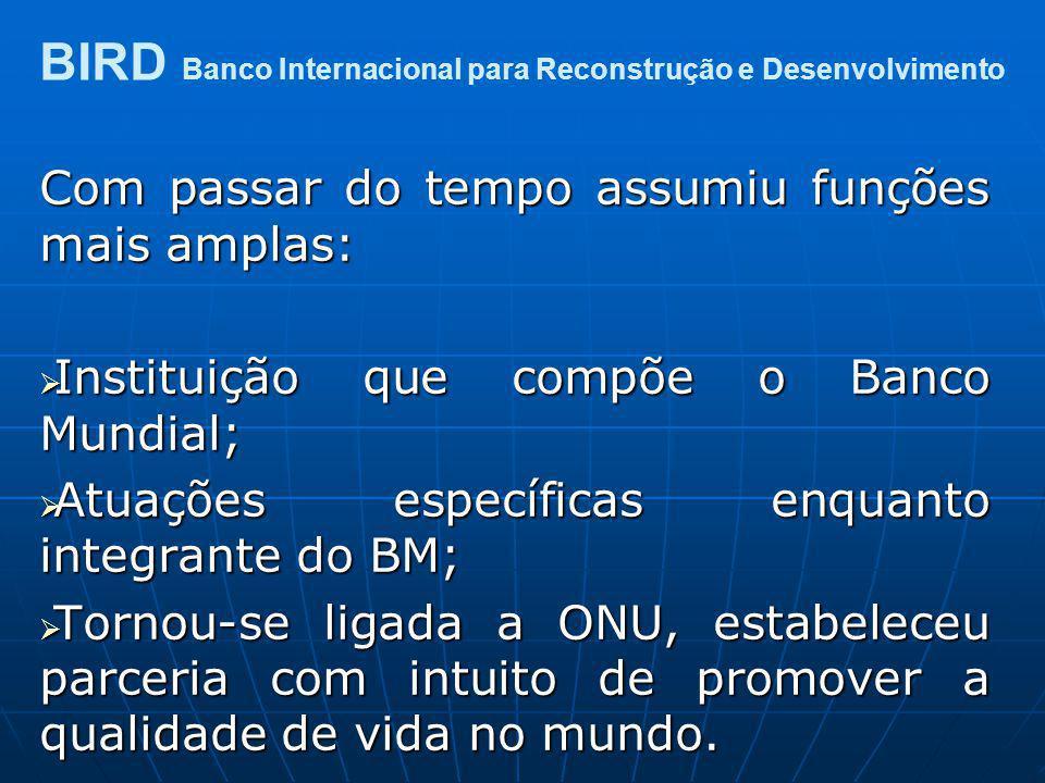 Com passar do tempo assumiu funções mais amplas: Instituição que compõe o Banco Mundial; Instituição que compõe o Banco Mundial; Atuações específicas
