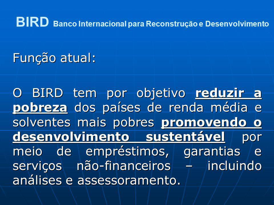 Função atual: O BIRD tem por objetivo reduzir a pobreza dos países de renda média e solventes mais pobres promovendo o desenvolvimento sustentável por