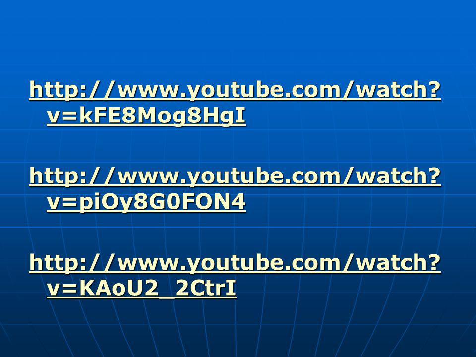 http://www.youtube.com/watch? v=kFE8Mog8HgI http://www.youtube.com/watch? v=kFE8Mog8HgI http://www.youtube.com/watch? v=piOy8G0FON4 http://www.youtube
