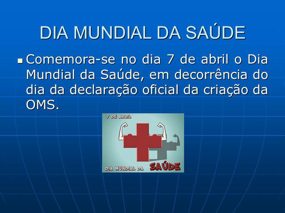DIA MUNDIAL DA SAÚDE Comemora-se no dia 7 de abril o Dia Mundial da Saúde, em decorrência do dia da declaração oficial da criação da OMS. Comemora-se