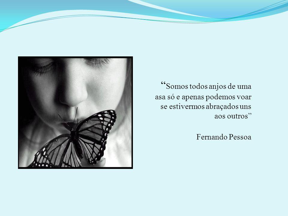Somos todos anjos de uma asa só e apenas podemos voar se estivermos abraçados uns aos outros Fernando Pessoa