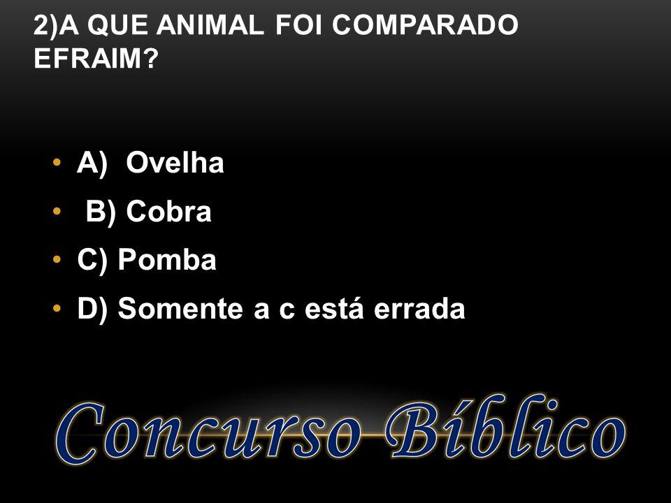2)A QUE ANIMAL FOI COMPARADO EFRAIM? A) Ovelha B) Cobra C) Pomba D) Somente a c está errada