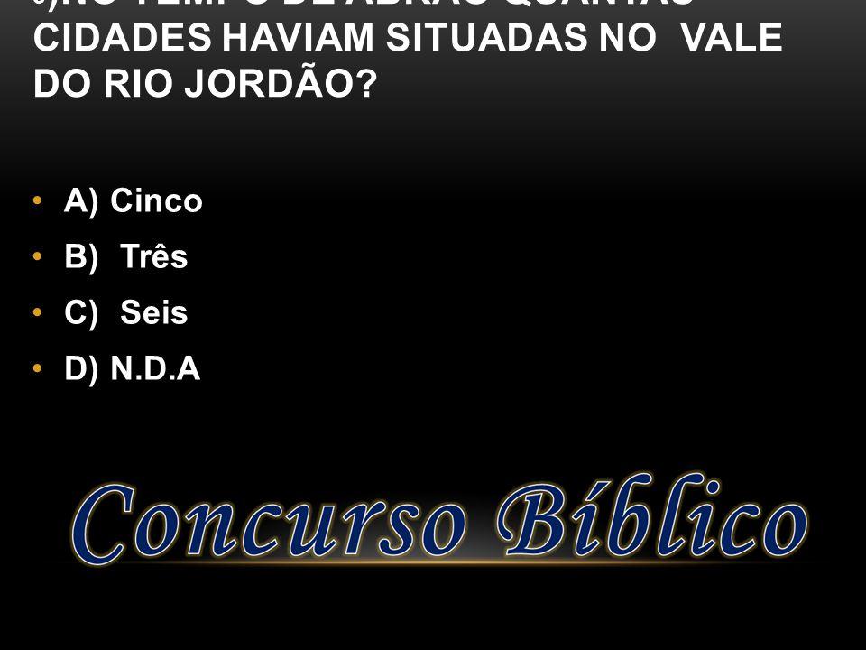 3 )NO TEMPO DE ABRÃO QUANTAS CIDADES HAVIAM SITUADAS NO VALE DO RIO JORDÃO? A) Cinco B) Três C) Seis D) N.D.A