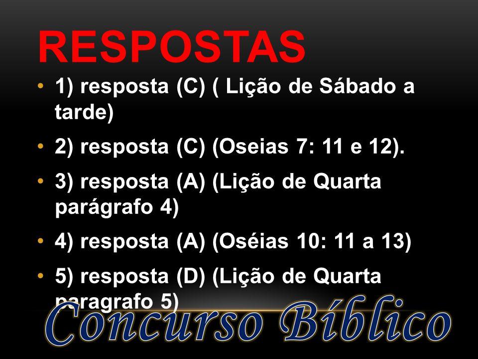 RESPOSTAS 1) resposta (C) ( Lição de Sábado a tarde) 2) resposta (C) (Oseias 7: 11 e 12). 3) resposta (A) (Lição de Quarta parágrafo 4) 4) resposta (A
