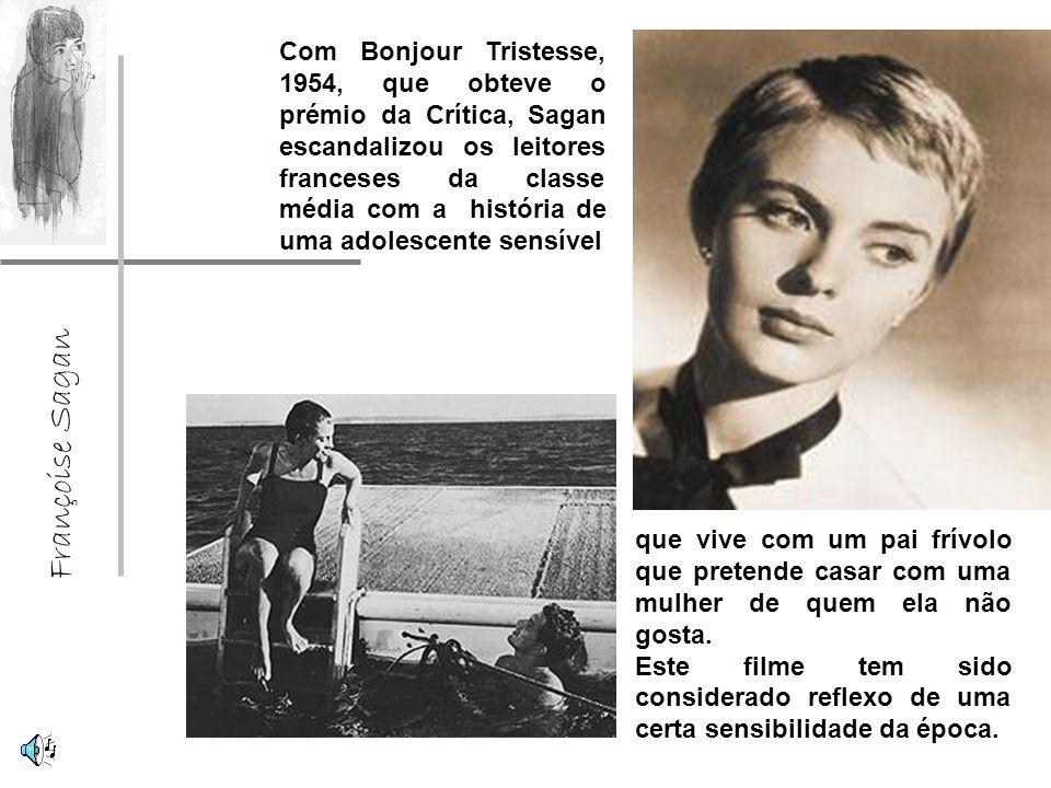 Françoise Sagan Com Bonjour Tristesse, 1954, que obteve o prémio da Crítica, Sagan escandalizou os leitores franceses da classe média com a história de uma adolescente sensível que vive com um pai frívolo que pretende casar com uma mulher de quem ela não gosta.