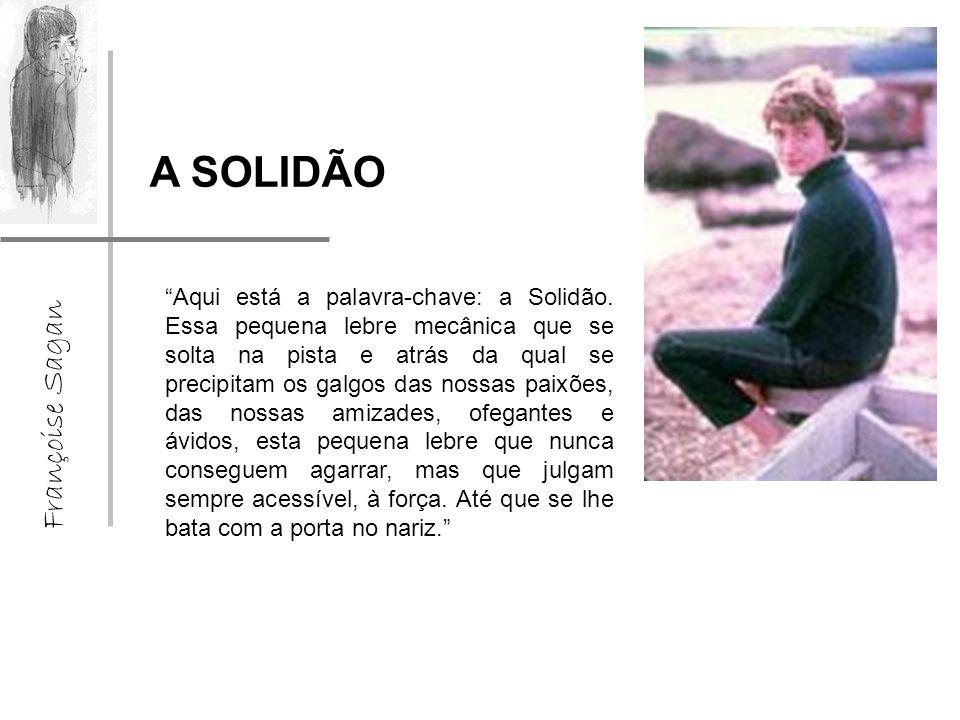 Françoise Sagan A SOLIDÃO Aqui está a palavra-chave: a Solidão.
