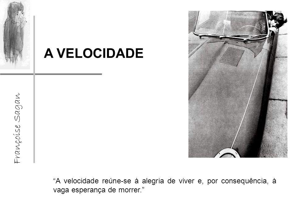 Françoise Sagan A VELOCIDADE A velocidade reúne-se à alegria de viver e, por consequência, à vaga esperança de morrer.