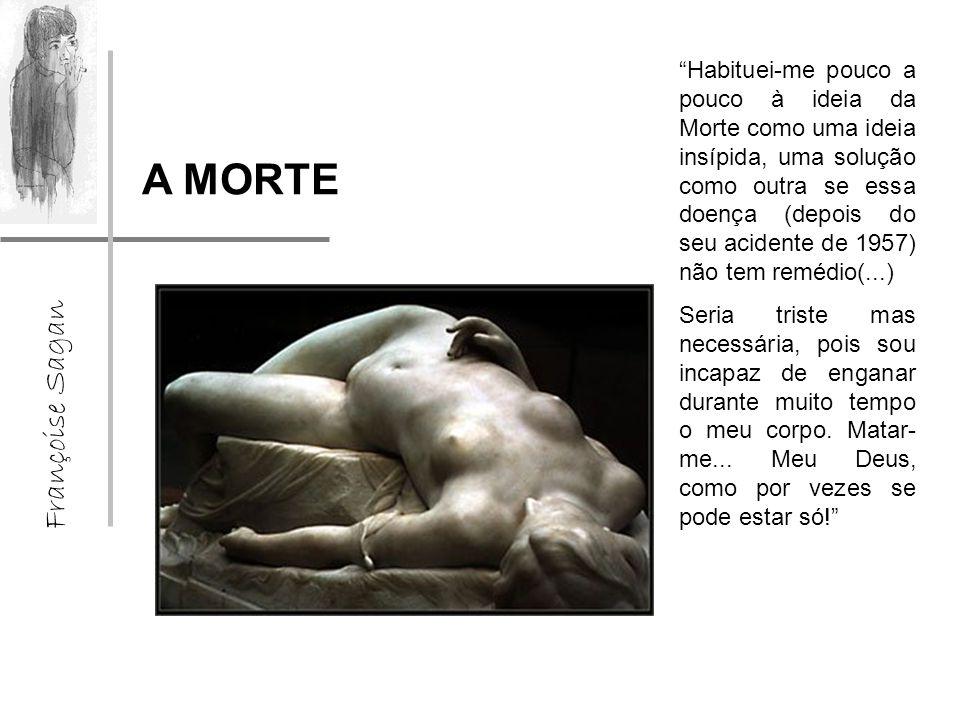 Françoise Sagan A MORTE Habituei-me pouco a pouco à ideia da Morte como uma ideia insípida, uma solução como outra se essa doença (depois do seu acidente de 1957) não tem remédio(...) Seria triste mas necessária, pois sou incapaz de enganar durante muito tempo o meu corpo.