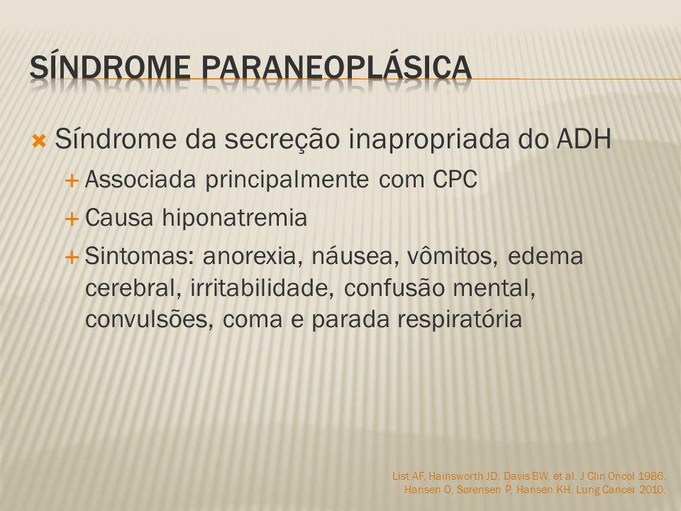 Síndrome da secreção inapropriada do ADH Associada principalmente com CPC Causa hiponatremia Sintomas: anorexia, náusea, vômitos, edema cerebral, irritabilidade, confusão mental, convulsões, coma e parada respiratória List AF, Hainsworth JD, Davis BW, et al.