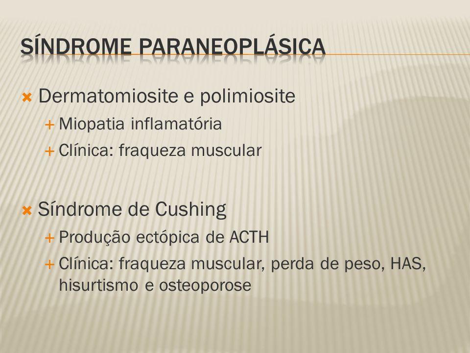 Dermatomiosite e polimiosite Miopatia inflamatória Clínica: fraqueza muscular Síndrome de Cushing Produção ectópica de ACTH Clínica: fraqueza muscular, perda de peso, HAS, hisurtismo e osteoporose