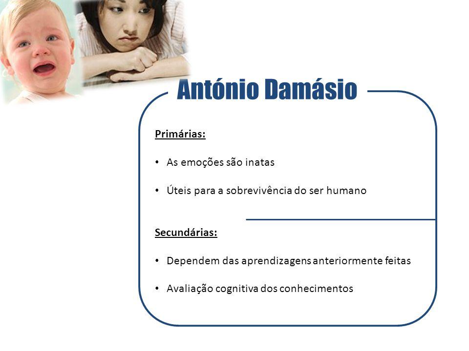 António Damásio Primárias: As emoções são inatas Úteis para a sobrevivência do ser humano Secundárias: Dependem das aprendizagens anteriormente feitas Avaliação cognitiva dos conhecimentos