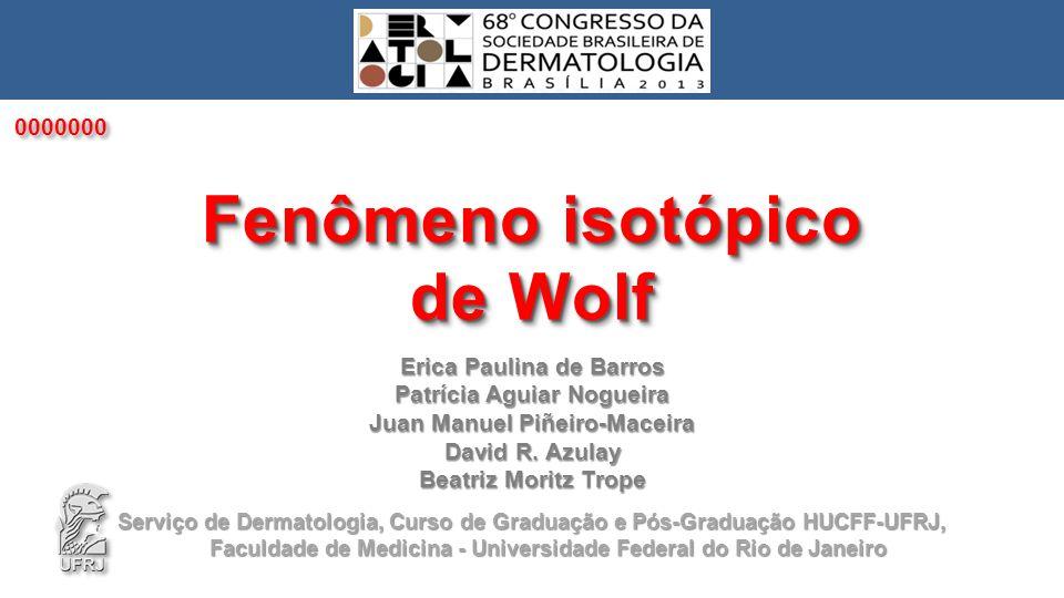 Fenômeno isotópico de Wolf INTRODUÇÃO Introduzido por Wolf em 1995 – dermatose nova na mesma localização de outra, já curada, com a qual não guarda nenhuma relação.