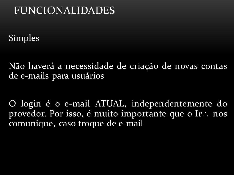 FUNCIONALIDADES Simples Não haverá a necessidade de criação de novas contas de e-mails para usuários O login é o e-mail ATUAL, independentemente do pr