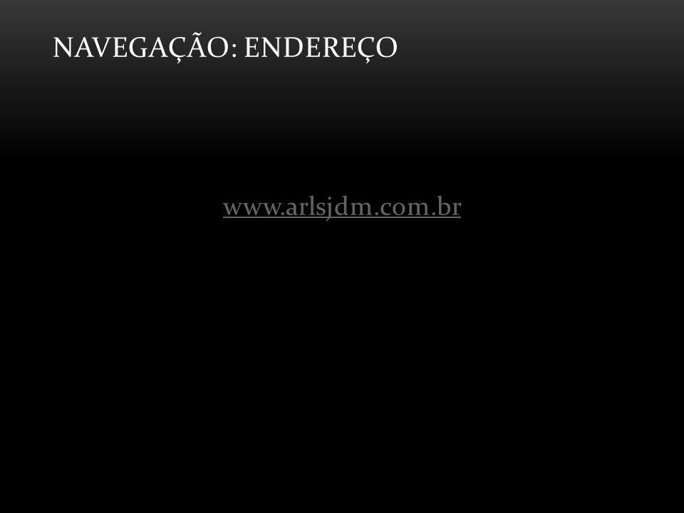 NAVEGAÇÃO: ENDEREÇO www.arlsjdm.com.br