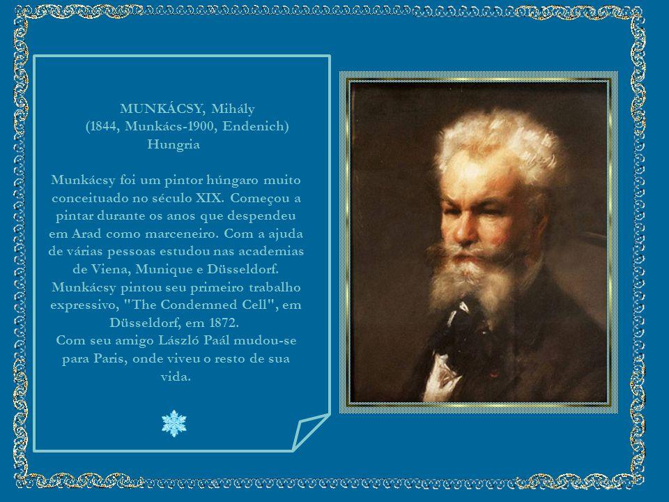 MUNKÁCSY, Mihály (1844, Munkács-1900, Endenich) Hungria Munkácsy foi um pintor húngaro muito conceituado no século XIX.