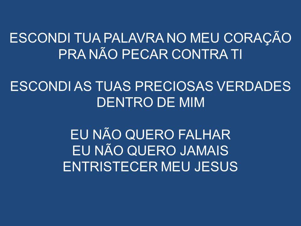ESCONDI TUA PALAVRA NO MEU CORAÇÃO PRA NÃO PECAR CONTRA TI ESCONDI AS TUAS PRECIOSAS VERDADES DENTRO DE MIM EU NÃO QUERO FALHAR EU NÃO QUERO JAMAIS ENTRISTECER MEU JESUS