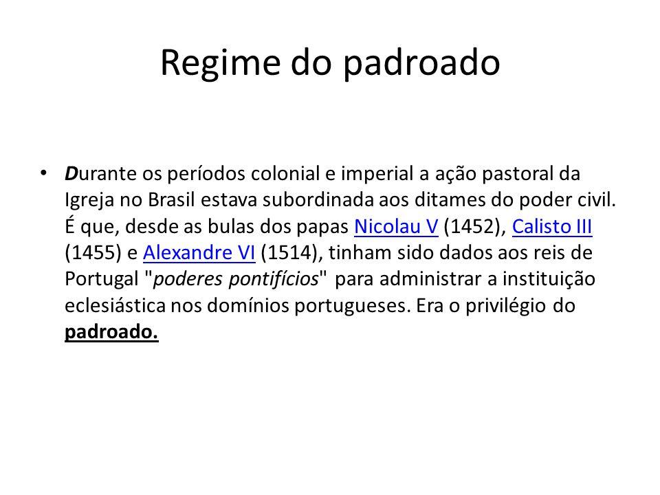 Regime do padroado Durante os períodos colonial e imperial a ação pastoral da Igreja no Brasil estava subordinada aos ditames do poder civil.