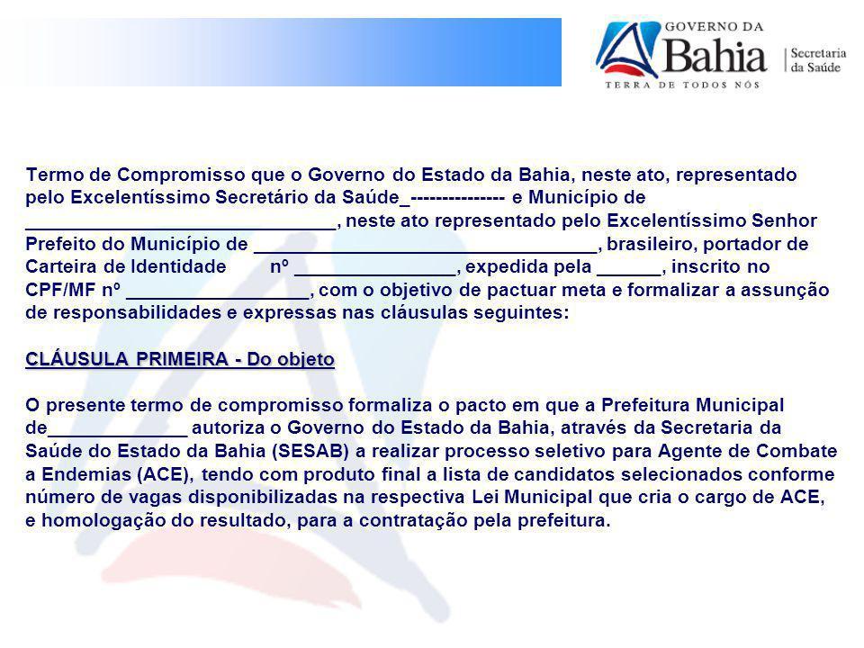 CLÁUSULA PRIMEIRA - Do objeto Termo de Compromisso que o Governo do Estado da Bahia, neste ato, representado pelo Excelentíssimo Secretário da Saúde_--------------- e Município de _____________________________, neste ato representado pelo Excelentíssimo Senhor Prefeito do Município de ________________________________, brasileiro, portador de Carteira de Identidade nº _______________, expedida pela ______, inscrito no CPF/MF nº _________________, com o objetivo de pactuar meta e formalizar a assunção de responsabilidades e expressas nas cláusulas seguintes: CLÁUSULA PRIMEIRA - Do objeto O presente termo de compromisso formaliza o pacto em que a Prefeitura Municipal de_____________ autoriza o Governo do Estado da Bahia, através da Secretaria da Saúde do Estado da Bahia (SESAB) a realizar processo seletivo para Agente de Combate a Endemias (ACE), tendo com produto final a lista de candidatos selecionados conforme número de vagas disponibilizadas na respectiva Lei Municipal que cria o cargo de ACE, e homologação do resultado, para a contratação pela prefeitura.