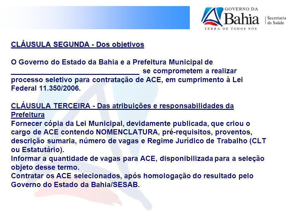 CLÁUSULA SEGUNDA - Dos objetivos CLÁUSULA SEGUNDA - Dos objetivos O Governo do Estado da Bahia e a Prefeitura Municipal de ________________________________ se comprometem a realizar processo seletivo para contratação de ACE, em cumprimento à Lei Federal 11.350/2006.