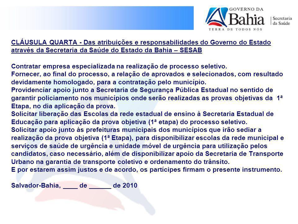 CLÁUSULA QUARTA - Das atribuições e responsabilidades do Governo do Estado através da Secretaria da Saúde do Estado da Bahia – SESAB Contratar empresa especializada na realização de processo seletivo.