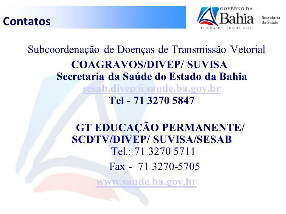 Contatos Subcoordenação de Doenças de Transmissão Vetorial COAGRAVOS/DIVEP/ SUVISA Secretaria da Saúde do Estado da Bahia sesab.divep@saude.ba.gov.br Tel - 71 3270 5847 sesab.divep@saude.ba.gov.br GT EDUCAÇÃO PERMANENTE/ SCDTV/DIVEP/ SUVISA/SESAB Tel.: 71 3270 5711 Fax - 71 3270-5705 www.saude.ba.gov.br