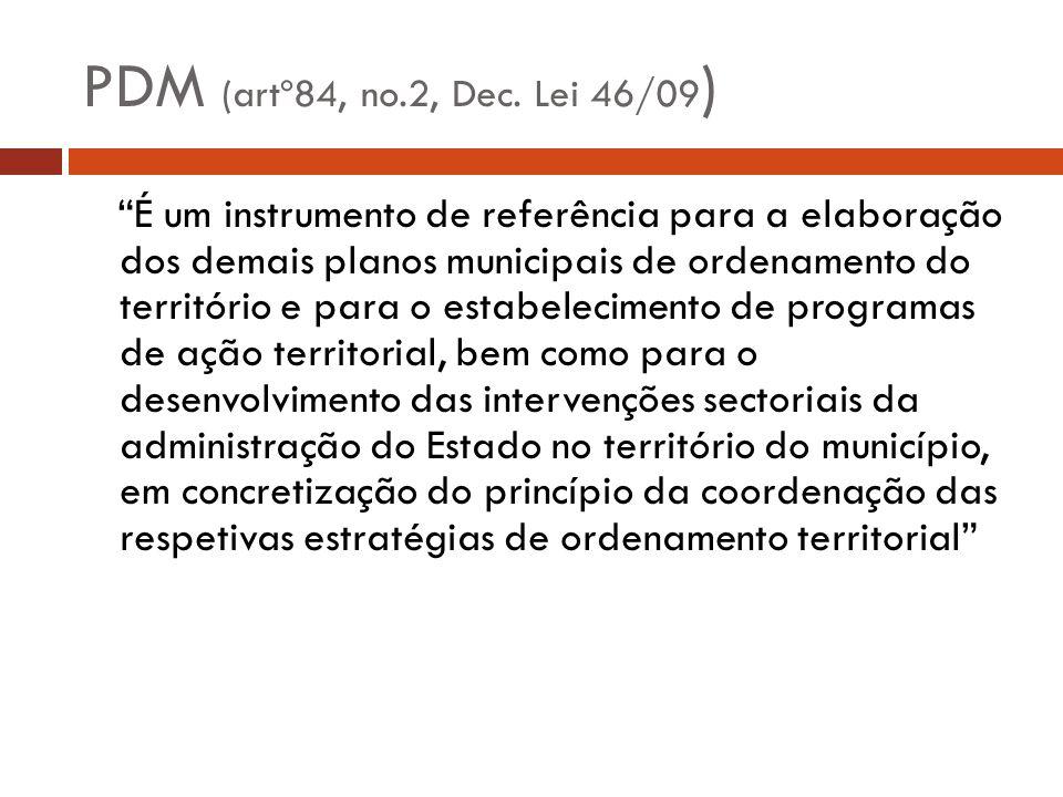PDM (artº84, no.2, Dec. Lei 46/09 ) É um instrumento de referência para a elaboração dos demais planos municipais de ordenamento do território e para