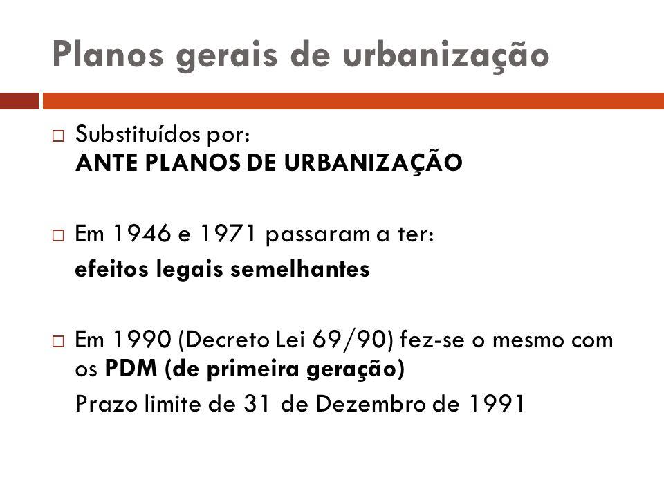 Planos gerais de urbanização Substituídos por: ANTE PLANOS DE URBANIZAÇÃO Em 1946 e 1971 passaram a ter: efeitos legais semelhantes Em 1990 (Decreto L