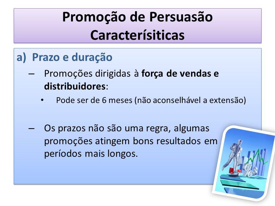 Promoção de Persuasão Caracterísiticas a)Prazo e duração – Promoções dirigidas à força de vendas e distribuidores: Pode ser de 6 meses (não aconselháv