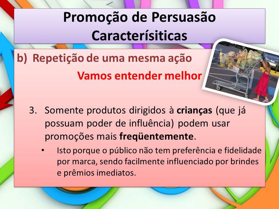 Promoção de Persuasão Caracterísiticas b)Repetição de uma mesma ação Vamos entender melhor 3.Somente produtos dirigidos à crianças (que já possuam pod