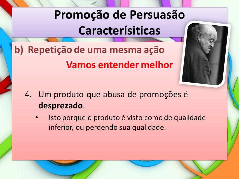 Promoção de Persuasão Caracterísiticas b)Repetição de uma mesma ação Vamos entender melhor 4.Um produto que abusa de promoções é desprezado. Isto porq