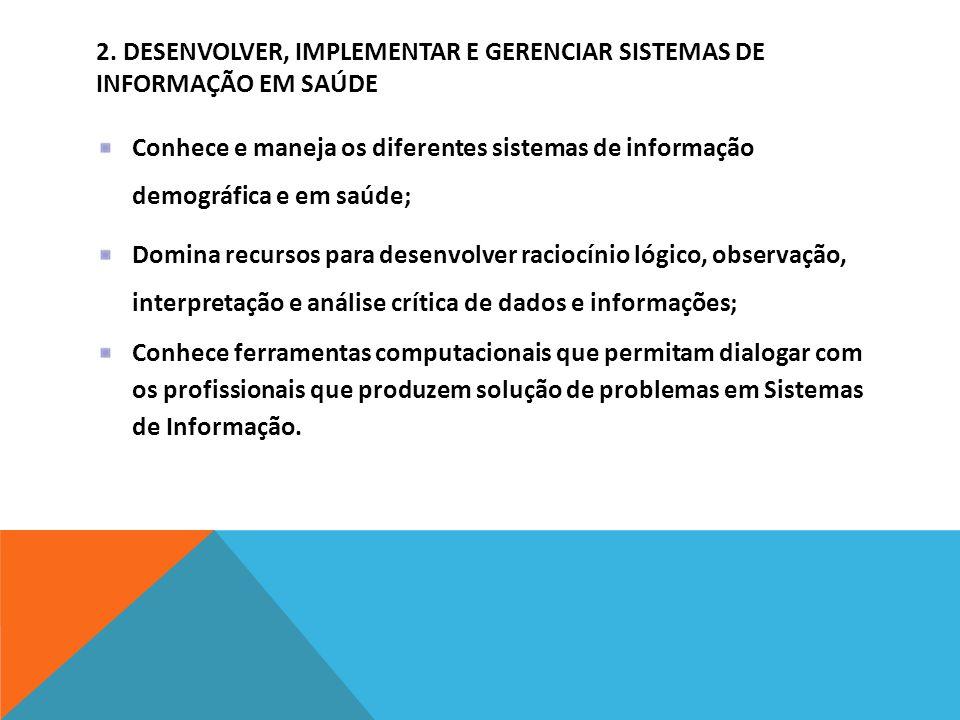 2. DESENVOLVER, IMPLEMENTAR E GERENCIAR SISTEMAS DE INFORMAÇÃO EM SAÚDE Conhece e maneja os diferentes sistemas de informação demográfica e em saúde;