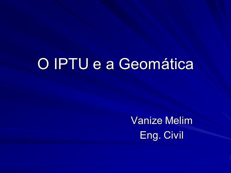 O IPTU e a Geomática Vanize Melim Eng. Civil