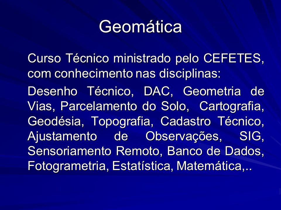 Geomática Curso Técnico ministrado pelo CEFETES, com conhecimento nas disciplinas: Desenho Técnico, DAC, Geometria de Vias, Parcelamento do Solo, Cart