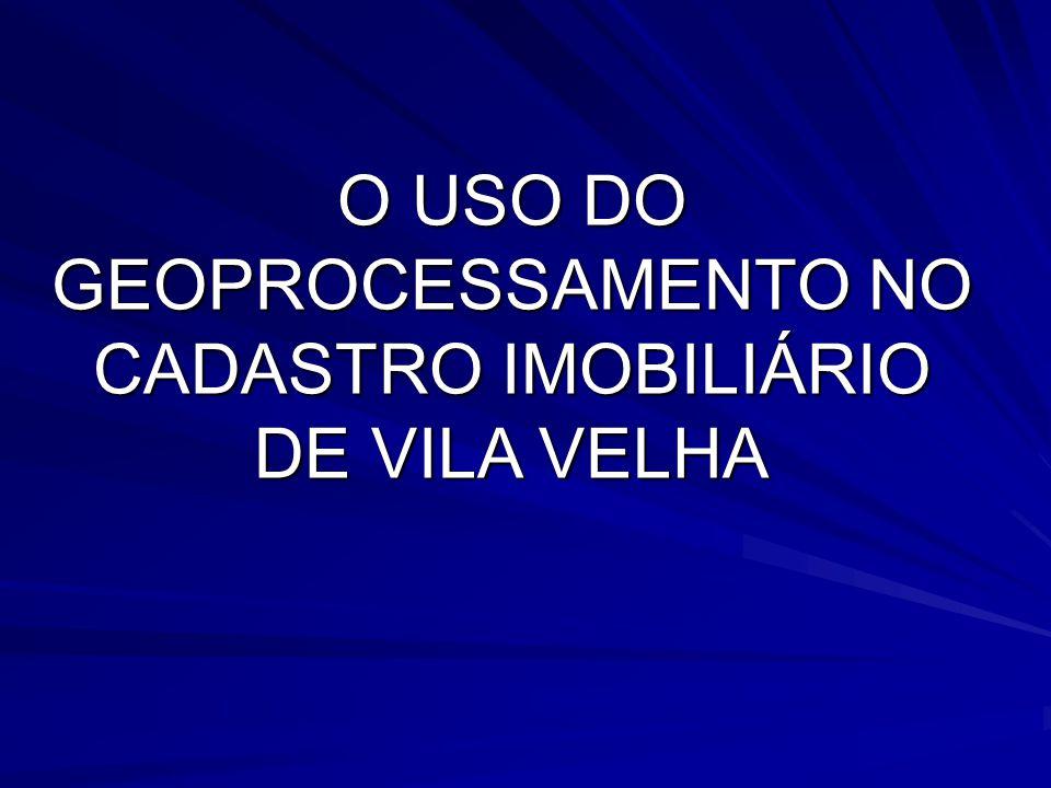 O USO DO GEOPROCESSAMENTO NO CADASTRO IMOBILIÁRIO DE VILA VELHA