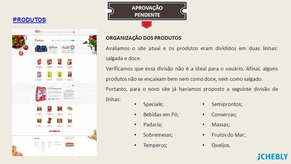 APROVAÇÃO PENDENTE PRODUTOS ORGANIZAÇÃO DOS PRODUTOS Avaliamos o site atual e os produtos eram divididos em duas linhas: salgada e doce.