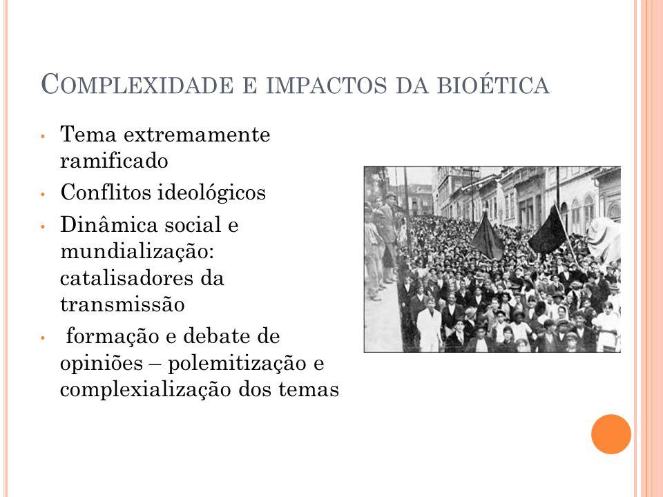 C OMPLEXIDADE E IMPACTOS DA BIOÉTICA Tema extremamente ramificado Conflitos ideológicos Dinâmica social e mundialização: catalisadores da transmissão