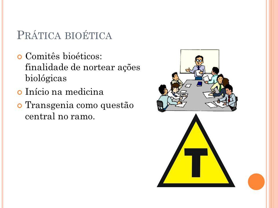 P RÁTICA BIOÉTICA Comitês bioéticos: finalidade de nortear ações biológicas Início na medicina Transgenia como questão central no ramo.