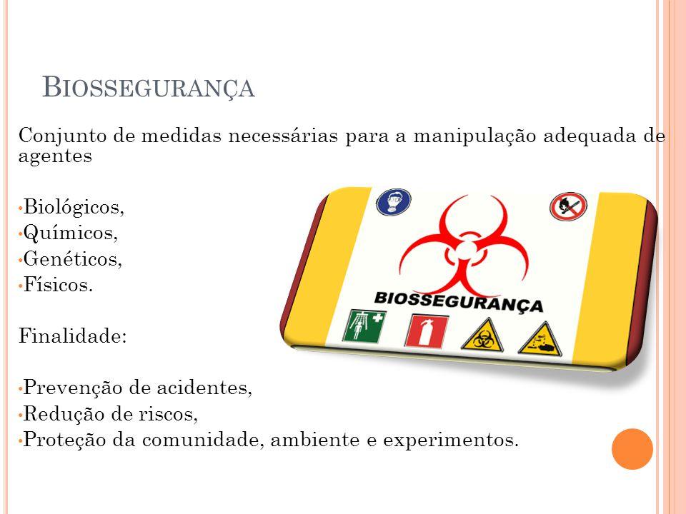 B IOSSEGURANÇA Conjunto de medidas necessárias para a manipulação adequada de agentes Biológicos, Químicos, Genéticos, Físicos. Finalidade: Prevenção