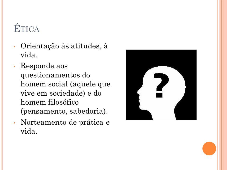 É TICA Orientação às atitudes, à vida. Responde aos questionamentos do homem social (aquele que vive em sociedade) e do homem filosófico (pensamento,