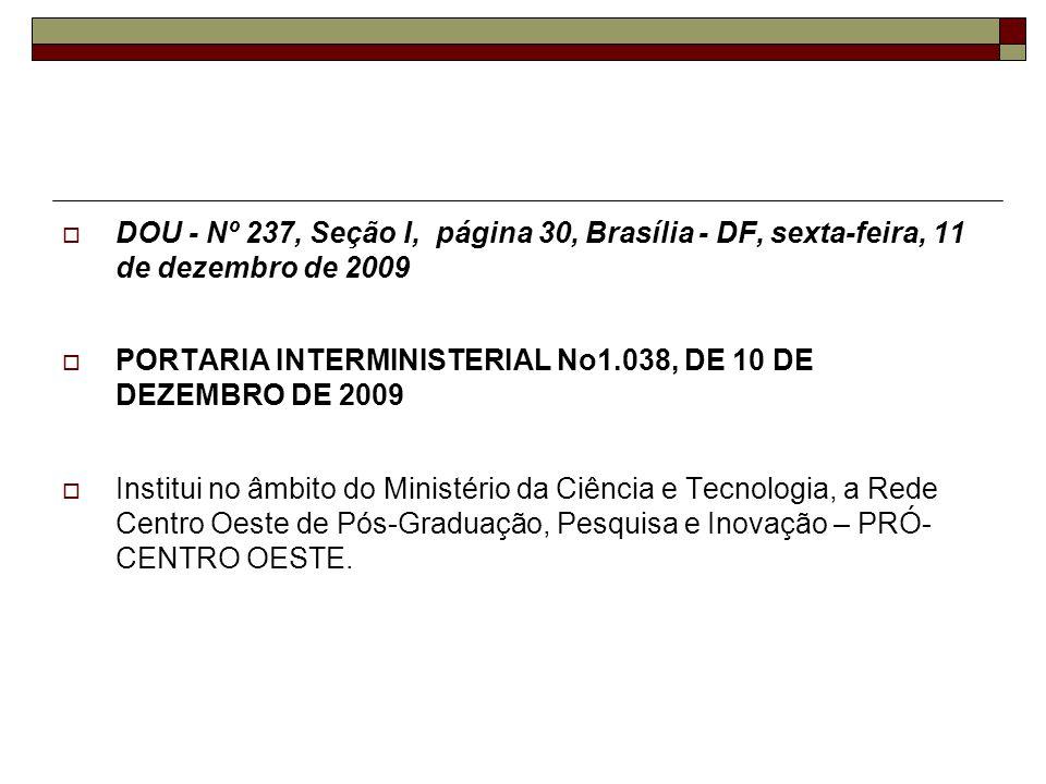 DOU - Nº 237, Seção I, página 30, Brasília - DF, sexta-feira, 11 de dezembro de 2009 PORTARIA INTERMINISTERIAL No1.038, DE 10 DE DEZEMBRO DE 2009 Institui no âmbito do Ministério da Ciência e Tecnologia, a Rede Centro Oeste de Pós-Graduação, Pesquisa e Inovação – PRÓ- CENTRO OESTE.