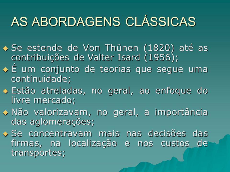 AS ABORDAGENS CLÁSSICAS Se estende de Von Thünen (1820) até as contribuições de Valter Isard (1956); Se estende de Von Thünen (1820) até as contribuições de Valter Isard (1956); É um conjunto de teorias que segue uma continuidade; É um conjunto de teorias que segue uma continuidade; Estão atreladas, no geral, ao enfoque do livre mercado; Estão atreladas, no geral, ao enfoque do livre mercado; Não valorizavam, no geral, a importância das aglomerações; Não valorizavam, no geral, a importância das aglomerações; Se concentravam mais nas decisões das firmas, na localização e nos custos de transportes; Se concentravam mais nas decisões das firmas, na localização e nos custos de transportes;