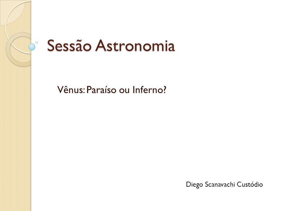 Sessão Astronomia Vênus: Paraíso ou Inferno? Diego Scanavachi Custódio