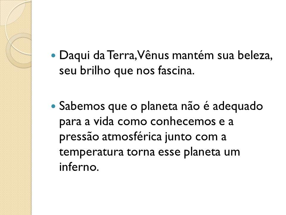 Daqui da Terra, Vênus mantém sua beleza, seu brilho que nos fascina. Sabemos que o planeta não é adequado para a vida como conhecemos e a pressão atmo