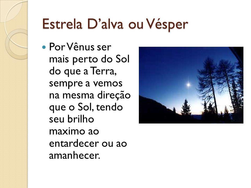 Estrela Dalva ou Vésper Por Vênus ser mais perto do Sol do que a Terra, sempre a vemos na mesma direção que o Sol, tendo seu brilho maximo ao entardec