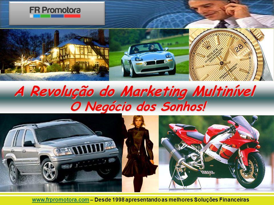 A Revolução do Marketing Multinível O Negócio dos Sonhos! www.frpromotora.comwww.frpromotora.com – Desde 1998 apresentando as melhores Soluções Financ