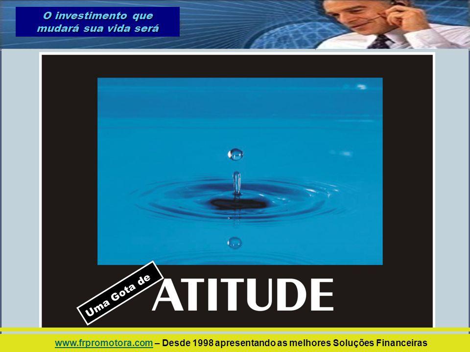 U m a G o t a d e O investimento que mudará sua vida será www.frpromotora.comwww.frpromotora.com – Desde 1998 apresentando as melhores Soluções Financ