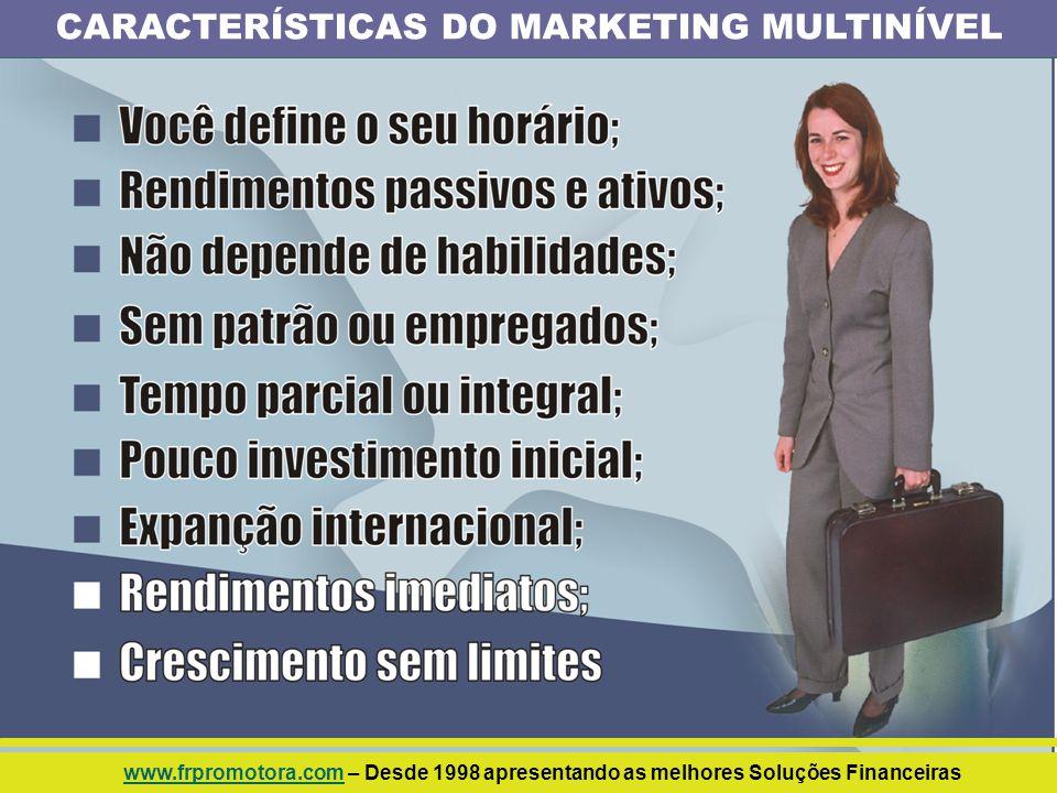 CARACTERÍSTICAS DO MARKETING MULTINÍVEL www.frpromotora.comwww.frpromotora.com – Desde 1998 apresentando as melhores Soluções Financeiras