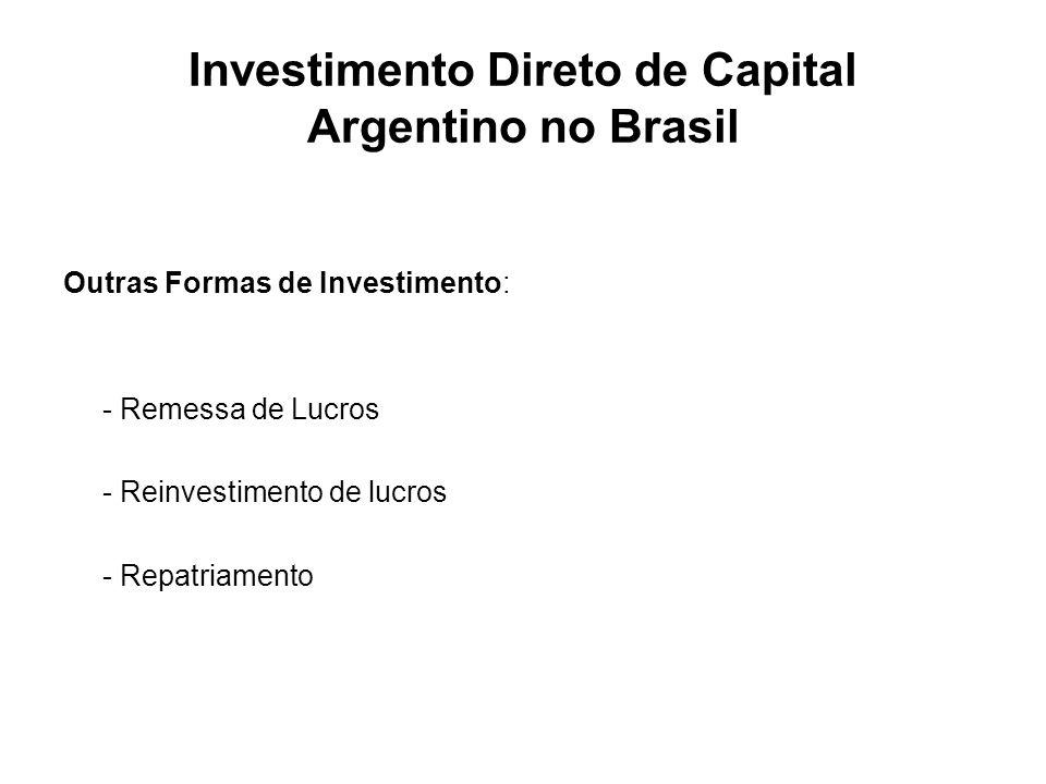 Investimento Direto de Capital Argentino no Brasil Outras Formas de Investimento: - Remessa de Lucros - Reinvestimento de lucros - Repatriamento
