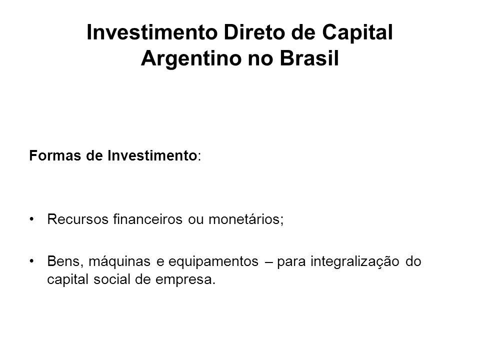 Investimento Direto de Capital Argentino no Brasil Formas de Investimento: Recursos financeiros ou monetários; Bens, máquinas e equipamentos – para in