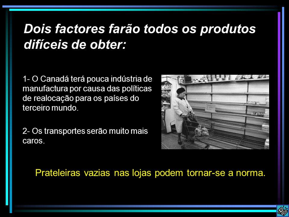 Dois factores farão todos os produtos difíceis de obter: 1- O Canadá terá pouca indústria de manufactura por causa das políticas de realocação para os países do terceiro mundo.